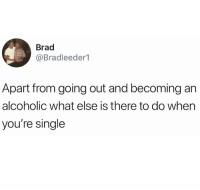 Alcoholic, Single, and Asking: Brad  @Bradleeder1  Apart from going out and becoming an  alcoholic what else is there to do when  you're single Asking for a friend.
