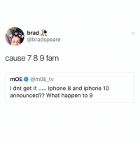 Simple: brad.  @bradspeare  cause 7 89 fam  mOE@mOE_tv  I dnt get it... phone 8 and iphone 10  announced?? What happen to 9 Simple