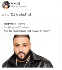 "Did you know that DJ Khaled wanted to be a teacher but quit because he could only say one name during attendance: brad  @bradspeare  uhh.. ""DJ Khaled"" lol  Trashvis @Trashvis  Replying to @Trashvis  first DJ Khaled lyric that comes to mind? Did you know that DJ Khaled wanted to be a teacher but quit because he could only say one name during attendance"