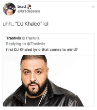 """DJ Khaled, Homie, and Lol: brad  @bradspeare  uhh.. """"DJ Khaled"""" lol  Trashvis @Trashvis  Replying to @Trashvis  first DJ Khaled lyric that comes to mind? Follow the homie @theyamgram if ur not easily offended"""