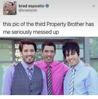 Love, Memes, and Omg: brad esposito  @braddybb  this pic of the third Property Brother has  me seriously messed up comment a would you rather question in two comments and other people like which one you would rather have-do-etc -j GUESS WHAT GUYS I DID MY RESEARCH not totally sure if that's actually their brother BUT they do have a brother JD Scott or Jack Daniel Scott oml ALSO I LOVE HGTV idrk houses and redecorating and stuff like that appeal to me ? AND I LOVE MR KATE OMG
