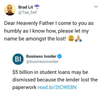 <p>Praying for a miracle (via /r/BlackPeopleTwitter)</p>: Brad Lit  @Tae_hef  Dear Heavenly Father l come to you as  humbly as I know how, please let my  name be amongst the lost!  Bl  Business Insider  @businessinsider  $5 billion in student loans may be  dismissed because the lender lost the  paperwork read.bi/2tCWE8N <p>Praying for a miracle (via /r/BlackPeopleTwitter)</p>