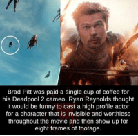 Ryan Reynolds was right, it was quite funny.: Brad Pitt was paid a single cup of coffee for  his Deadpool 2 cameo. Ryan Reynolds thought  it would be funny to cast a high profile actor  for a character that is invisible and worthless  throughout the movie and then show up for  eight frames of footage  ld Ryan Reynolds was right, it was quite funny.