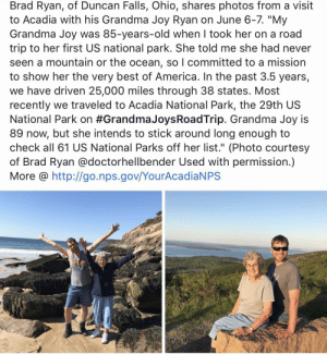 "I saw this when I woke up and it truly started my day with a smile: Brad Ryan, of Duncan Falls, Ohio, shares photos from a visit  to Acadia with his Grandma Joy Ryan on June 6-7. ""My  Grandma Joy was 85-years-old when I took her on a road  trip to her first US national park. She told me she had never  seen a mountain or the ocean, so I committed to a mission  to show her the very best of America. In the past 3.5 years,  we have driven 25,000 miles through 38 states. Most  recently we traveled to Acadia National Park, the 29th US  National Park on #Grandma JoysRoadTrip. Grandma Joy is  89 now, but she intends to stick around long enough to  check all 61 US National Parks off her list."" (Photo courtesy  of Brad Ryan @doctorhellbender Used with permission.)  More @ http://go.nps.gov/YourAcadiaNPS I saw this when I woke up and it truly started my day with a smile"