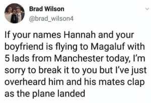 I'm so sorry Hannah: Brad Wilson  @brad_wilson4  If your names Hannah and your  boyfriend is flying to Magaluf with  5 lads from Manchester today, I'm  sorry to break it to you but I've just  overheard him and his mates clap  as the plane landed I'm so sorry Hannah