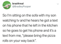 "Bailey Jay, Phone, and Pizza: brad4real  @BradleyPooper  So I'm sitting on the sofa with my son  watching tv and he hears he got a text  on his phone that he left in the kitchen  so he goes to get his phone and it's a  text from me, ""please bring the pizza  rolls on your way back"" 200 IQ"