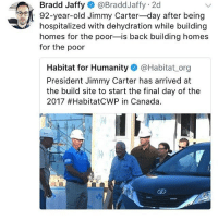 Jimmy Carter, Memes, and Canada: @BraddJaffy: 2d  Bradd Jaffy  92-year-old Jimmy Carter-day after being  hospitalized with dehydration while building  homes for the poor-is back building homes  for the poor  앴  Habitat for Humanity @Habitat.org  President Jimmy Carter has arrived at  the build site to start the final day of the  2017 #HabitatCWP in Canada.