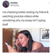 Texting, Tumblr, and Twitter: bradlee  @holyfag  me checking twitter, texting my friend &  watching youtube videos while  wondering why my essay isn't typing  itself If you are a student Follow @studentlifeproblems