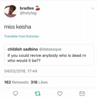: bradlee  @holyfag  miss keisha  Translate from Estonian  childish sadbino @datassque  if you could revive anybody who is dead rn  who would it be??  04/02/2018, 17:44  162 Retweets 316 Likes  tl