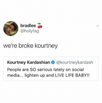 hiiiddjjdd: bradlee  @holyfag  we're broke kourtney  Kourtney Kardashian @kourtneykardash  People are SO serious lately on social  media... lighten up and LIVE LIFE BABY!! hiiiddjjdd