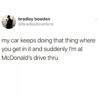 Funny, Instagram, and McDonalds: bradley bowden  @bradleybowdenx  my car keeps doing that thing where  you get in it and suddenly I'm at  McDonald's drive thru If you're not following @FRATS @FRATS you might aswell delete instagram 😂😳