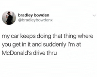 McDonalds, Memes, and Drive: bradley bowden  @bradleybowdenx  my car keeps doing that thing where  you get in it and suddenly I'm at  McDonald's drive thru
