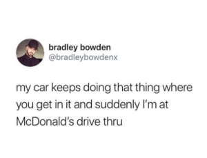 Bradley: bradley bowden  @bradleybowdenx  my car keeps doing that thing where  you get in it and suddenly I'm at  McDonald's drive thru