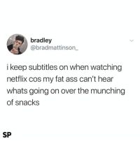 Ass, Fat Ass, and Netflix: bradley  @bradmattinson_  i keep subtitles on when watching  netflix cos my fat ass can't hear  whats going on over the munching  of snacks  SP Me too 😂