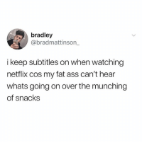 Ass, Fat Ass, and Memes: bradley  @bradmattinson_  i keep subtitles on when watching  netflix cos my fat ass can't hear  whats going on over the munching  of snacks I let my cousin use my netflix account and he always be turning my damn subtitles off 😤