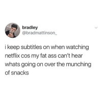 Ass, Fat Ass, and Memes: bradley  @bradmattinson_  i keep subtitles on when watching  netflix cos my fat ass can't hear  whats going on over the munching  of snacks @bradmattinson_ 👈🏻👈🏻 follow @ladbible 🔥