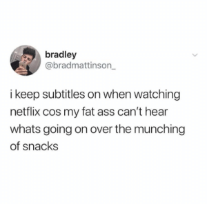 Ass, Dank, and Fat Ass: bradley  @bradmattinson_  i keep subtitles on when watching  netflix cos my fat ass can't hear  whats going on over the munching  of snacks I've accpeted who I am
