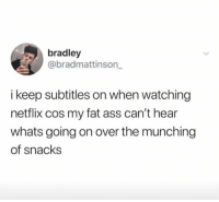 Ass, Fat Ass, and Netflix: bradley  @bradmattinson_  keep subtitles on when watching  netflix cos my fat ass can't hear  whats going on over the munching  of snacks