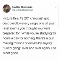 """@ladbible is amazing!: Bradley Hindsman  @BradleyHindsman  Picture this: It's 2017. You just got  destroyed by every single one of your  Final exams you thought you were  prepared for. While you're studying 16  hours a day for nothing, there's a guy  making millions of dollars by saying  """"Gucci gang"""" over and over again. Life  is not good. @ladbible is amazing!"""