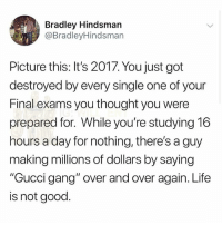"""🤣Tag a friend: Bradley Hindsman  @BradleyHindsman  Picture this: It's 2017. You just got  destroyed by every single one of your  Final exams you thought you were  prepared for. While you're studying 16  hours a day for nothing, there's a guy  making millions of dollars by saying  """"Gucci gang"""" over and over again. Life  is not good. 🤣Tag a friend"""