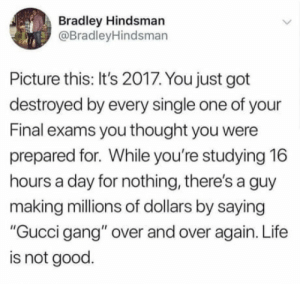 """Show me some Lil fairness here (see what I did there?): Bradley Hindsman  @BradleyHindsman  Picture this: It's 2017. You just got  destroyed by every single one of your  Final exams you thought you were  prepared for. While you're studying 16  hours a day for nothing, there's a guy  making millions of dollars by saying  """"Gucci gang"""" over and over again. Life  is not good. Show me some Lil fairness here (see what I did there?)"""