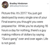 """<p>It&rsquo;s funny because it&rsquo;s true via /r/memes <a href=""""http://ift.tt/2ktjlup"""">http://ift.tt/2ktjlup</a></p>: Bradley Hindsmarn  @BradleyHindsmarn  Picture this: It's 2017. You just got  destroyed by every single one of your  Final exams you thought you were  prepared for. While you're studying 16  hours a day for nothing, there's a guy  making millions of dollars by saying  """"Gucci gang"""" over and over again. Life  is not good <p>It&rsquo;s funny because it&rsquo;s true via /r/memes <a href=""""http://ift.tt/2ktjlup"""">http://ift.tt/2ktjlup</a></p>"""