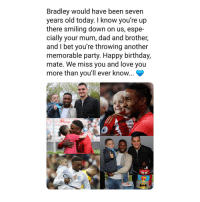 Birthday, Dad, and Football: Bradley would have been seven  years old today. I know you're up  there smiling down on us, espe-  cially your mum, dad and brother,  and I bet you're throwing another  memorable party. Happy birthday,  mate. We miss you and love you  more than you'll ever know... Defoe's touching tribute to his young friendly Bradley who passed 😢🙏🏼😍 Defoe Bradley Football MoreThanAGame