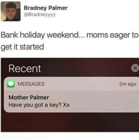 Fire, Memes, and Moms: Bradney Palmer  @Bradney yyy  Bank holiday weekend... moms eager to  get it started  Recent  MESSAGES  2m ago  Mother Palmer  Have you got a key? Xx She wants a line lad 😂😂😂🤣 Sniff _ _ FOLLOW: ➡➡➡@_IM_JUST_THAT_GUY_____ ⬅⬅⬅ for daily fire posts 🔥🤳🏼