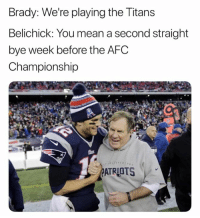 It's just so easy...: Brady: We're playing the Titans  Belichick: You mean a second straight  bye week before the AFC  Championship  ATRIOTS It's just so easy...