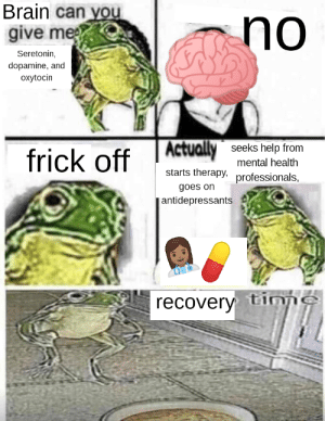 Frick, Tumblr, and Blog: Brain can you  give me  no  Seretonin,  dopamine, and  oxytocin  frick off ARV  seeks help from  mental health  starts therapy, professionals,  goes on  antidepressants d  recovery tinp awesomacious:  Recovery Time! OC