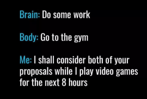 Gym, Tumblr, and Video Games: Brain: Do some WorK  Body: Go to the gym  Me: I shall consider both of your  proposals while I play video games  for the next 8 hours welovegamingz:  Anyone else guilty?