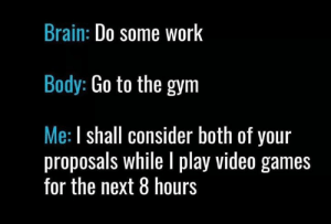 A powerful force.: Brain: Do some work  Body: Go to the gym  Me: I shall consider both of your  proposals while I play video games  for the next 8 hours A powerful force.