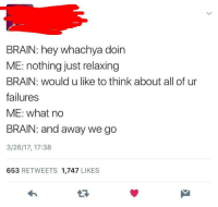 me irl: BRAIN: hey whachya doin  ME: nothing just relaxing  BRAIN: would u like to think about all of ur  failures  ME: what no  BRAIN: and away we go  3/26/17, 17:38  653 RETWEETS 1,747 LIKES me irl