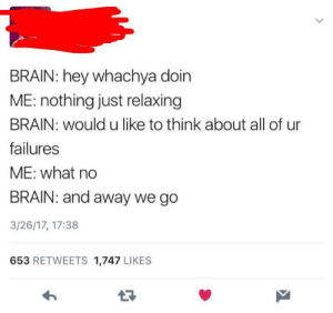 Brain, Irl, and Me IRL: BRAIN: hey whachya doin  ME: nothing just relaxing  BRAIN: would u like to think about all of ur  failures  ME: what no  BRAIN: and away we go  3/26/17, 17:38  653 RETWEETS 1,747 LIKES me irl