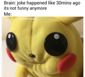 37 Funny Pictures That You Won't Be Able To Get Through Without Laughing - JustViral.Net: Brain: joke happened like 30mins ago  its not funny anymore  Me:  @pokestudic 37 Funny Pictures That You Won't Be Able To Get Through Without Laughing - JustViral.Net