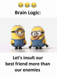Insulting: Brain Logic:  Let's insult our  best friend more than  our enemies