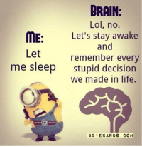 YES! ..HB: BRAIN.  Lol, no.  ME: Let's stay awake  and  Let  remember every  me sleep  stupid decision  we made in life.  3 21 E CAR 0S. COM YES! ..HB