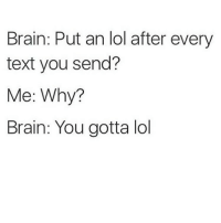 Always adding that lol when we text!: Brain: Put an lol after every  text you send?  Me: Why?  Brain: You gotta lol Always adding that lol when we text!
