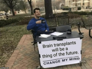 .: Brain transplants  will be a  thing of the future.  imgflip.com  CHANGE MY MIND .