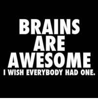 Awesome: BRAINS  ARE  AWESOME  I WISH EVERYBODY HAD ONE.