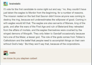"""Philadelphia Eagles, Gandalf, and God: brainstatic  I'lI vote for the first candidate to come right out and say: """"no, they couldn't have  just taken the eagles to Mordor from the beginning, for a number of reasons.  The mission rested on the fact that Sauron didn't know anyone was coming to  destroy the ring, because evil underestimates the willpower of good. Coming in  with eagles would kill that. The eagles are also servants of Manwe, king of the  gods, and after the wars of the First Age and ruin of Beleriand they retreated  from the affairs of mortals, and the eagles themselves were crushed by the  winged demons of Morgoth. They only listen to Gandalf occasionally because  he's one of the Maiar, a lesser god. The role of the gods comes from Tolkien's  Catholicism and the belief that people need to accomplish things on their own  without God's help."""" But they won't say that, because of the corporations.  roslin  we know its you stephen colbert We found Stephen Colberts tumblr."""