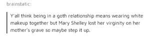 Makeup, Relationships, and Lost: brainstatic  Y'all think being in a goth relationship means wearing white  makeup together but Mary Shelley lost her virginity on her  mother's grave so maybe step it up. Goth relationships