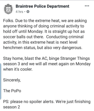 criminal: Braintree Police Department  POLICE  4 hrs  BRAINTREE  Folks. Due to the extreme heat, we are asking  anyone thinking of doing criminal activity to  hold off until Monday. It is straight up hot as  soccer balls out there. Conducting criminal  activity, in this extreme heat is next level  henchmen status, but also very dangerous.  Stay home, blast the AC, binge Stranger Things  season 3 and we will all meet again on Monday  when it's cooler.  Sincerely,  The PoPo  PS: please no spoiler alerts. We're just finishing  season 2