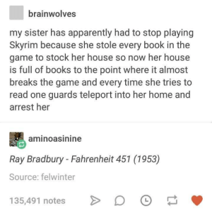 Thats one reason to stop playing Skyrim: brainwolves  my sister has apparently had to stop playing  Skyrim because she stole every book in the  game to stock her house so now her house  is full of books to the point where it almost  breaks the game and every time she tries to  read one guards teleport into her home and  arrest her  aminoasinine  Ray Bradbury - Fahrenheit 451 (1953)  Source: felwinter  135,491 notes D Thats one reason to stop playing Skyrim