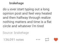 Flat Circle: brakehage  do u ever start typing out a long  opinion post and feel very heated  and then halfway through realize  nothing matters and time is a flat  circle and whatever i'm tired  Source: brakehage  136,091 notes