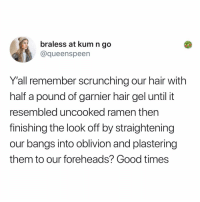 Memes, Ramen, and Good: braless at kum n go  @queenspeen  Y'all remember scrunching our hair with  half a pound of garnier hair gel until it  resembled uncooked ramen then  finishing the look off by straightening  our bangs into oblivion and plastering  them to our foreheads? Good times Post 1896: what about LA looks (tag a friend)
