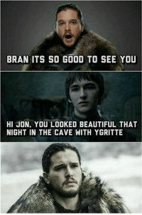 Beautiful, Memes, and Good: BRAN ITS SO GOOD TO SEE YOU  HI JON, YOU LOOKED BEAUTIFUL THAT  NIGHT IN THE CAVE WITH YGRITTE Goddammit Bran.. •Sirius Stark•