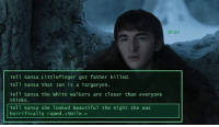 Beautiful, Hbo, and Memes: Bran  Tell Sansa Littlefinger got father killed.  Tell Sansa that Jon is a Targaryen.  thinkSansa the white walkers are closer than everyone  Tell Sansa she looked beautiful the night she was  horrifically raped. <Smile.> Seriously, Bran? Follow @gameofthrones_n1 for more GoT posts! . . . . . . . . . thronesmemes gameofthrones asoiaf got hbo gameofthronesfamily gameofthronesfan gameofthronesmemes gotmemes gots7 winterishere gameofthronesseason7 gotseason7 branstark isaachempsteadwright