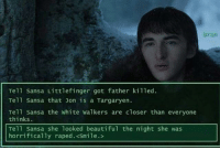 Beautiful, Creepy, and Game of Thrones: Bran  Tell Sansa Littlefinger got father killed.  Tell Sansa that on is a Targaryen.  Tell Sansa the white walkers are closer than everyone  thinks.  Tell Sansa she 1ooked beautiful the night she was  horrifically raped. <Smile.> game-of-thrones-fans:  Bran's just next level creepy at this point