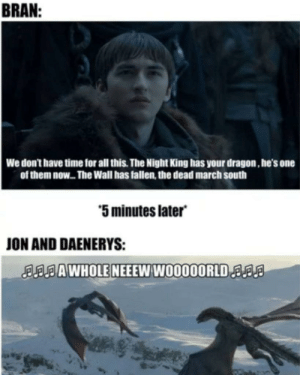 So true 😂 #GameOfThrones https://t.co/CgN61yfZdO: BRAN  We don't have time for all this. The Night King has your dragon, he's one  of them now... The Wall has fallen, the dead march south  5 minutes later  ON AND DAENERYS:  AAWHOLE NEEEW W0000ORLDa So true 😂 #GameOfThrones https://t.co/CgN61yfZdO